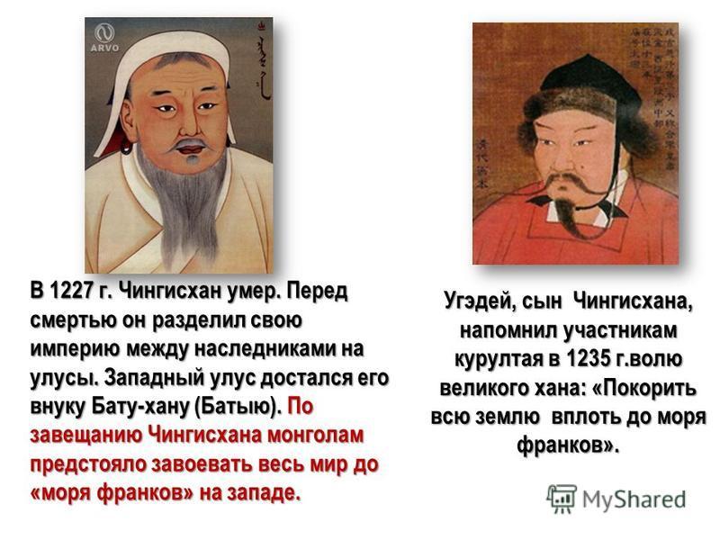 Угэдей, сын Чингисхана, напомнил участникам курултая в 1235 г.волю великого хана: «Покорить всю землю вплоть до моря франков». В 1227 г. Чингисхан умер. Перед смертью он разделил свою империю между наследниками на улусы. Западный улус достался его вн