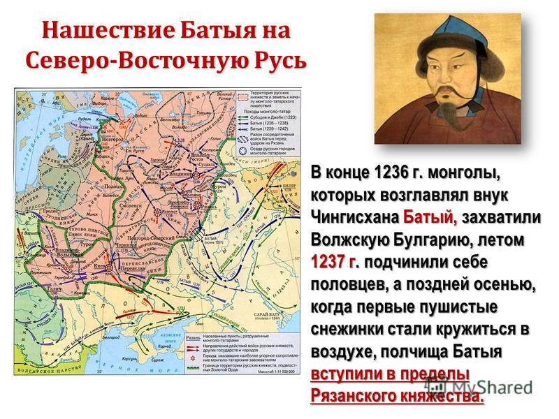 Нашествие Батыя на Северо-Восточную Русь В конце 1236 г. монголы, которых возглавлял внук Чингисхана Батый, захватили Волжскую Булгарию, летом 1237 г. подчинили себе половцев, а поздней осенью, когда первые пушистые снежинки стали кружиться в воздухе