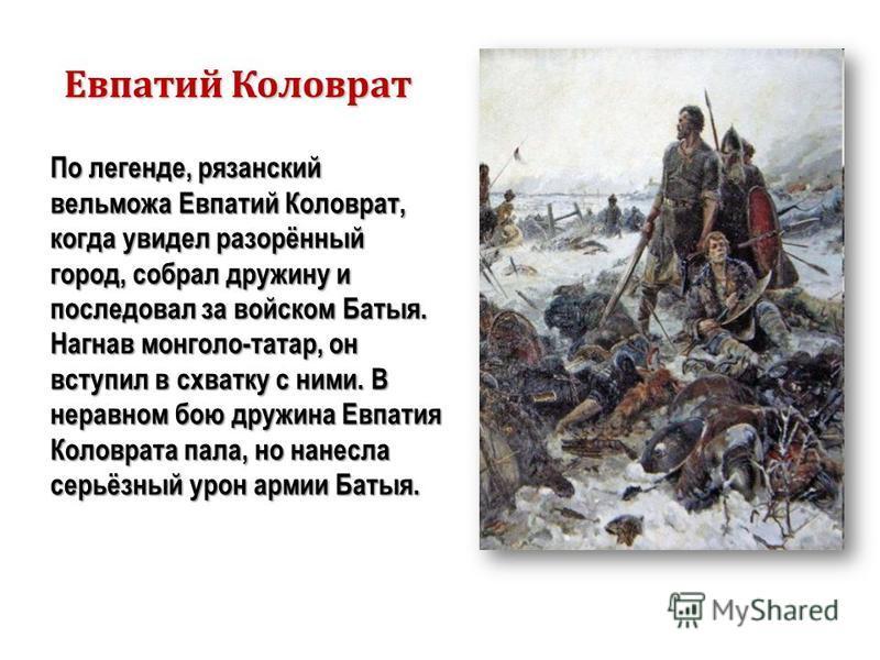 По легенде, рязанский вельможа Евпатий Коловрат, когда увидел разорённый город, собрал дружину и последовал за войском Батыя. Нагнав монголо-татар, он вступил в схватку с ними. В неравном бою дружина Евпатия Коловрата пала, но нанесла серьёзный урон