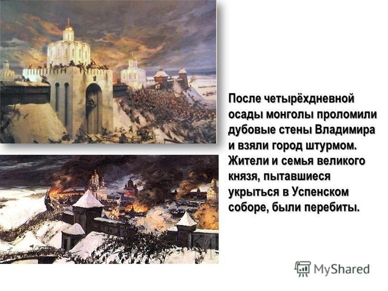 После четырёхдневной осады монголы проломили дубовые стены Владимира и взяли город штурмом. Жители и семья великого князя, пытавшиеся укрыться в Успенском соборе, были перебиты.