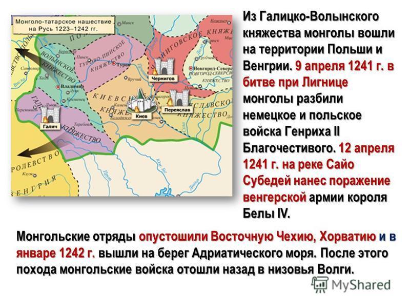 Из Галицко-Волынского княжества монголы вошли на территории Польши и Венгрии. 9 апреля 1241 г. в битве при Лигнице монголы разбили немецкое и польское войска Генриха II Благочестивого. 12 апреля 1241 г. на реке Сайо Субедей нанес поражение венгерской