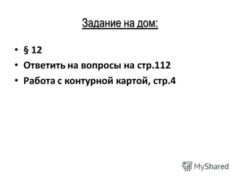 Задание на дом: § 12 Ответить на вопросы на стр.112 Работа с контурной картой, стр.4
