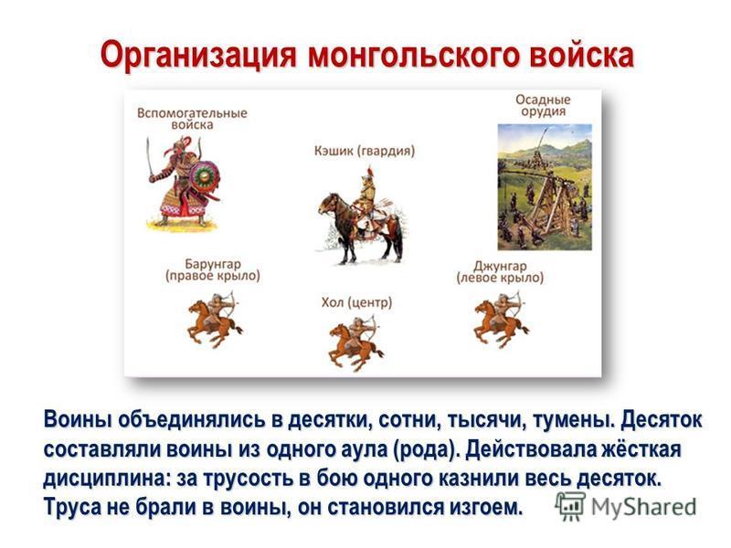 Организация монгольского войска Воины объединялись в десятки, сотни, тысячи, туманы. Десяток составляли воины из одного аула (рода). Действовала жёсткая дисциплина: за трусость в бою одного казнили весь десяток. Труса не брали в воины, он становился