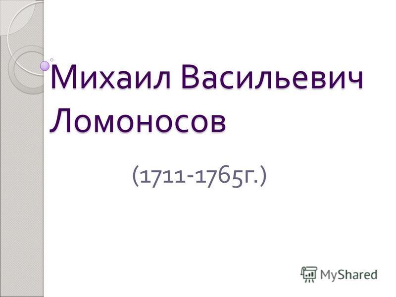 Михаил Васильевич Ломоносов (1711-1765 г.)