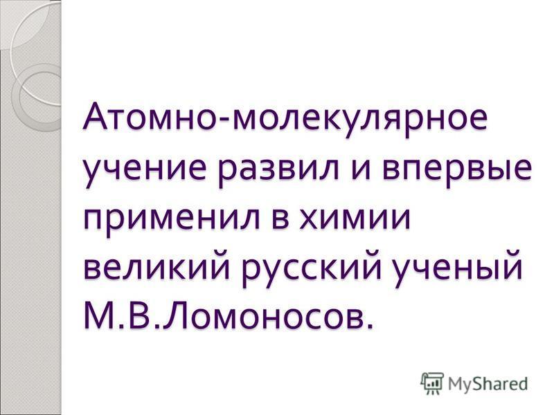 Атомно - молекулярное учение развил и впервые применил в химии великий русский ученый М. В. Ломоносов.