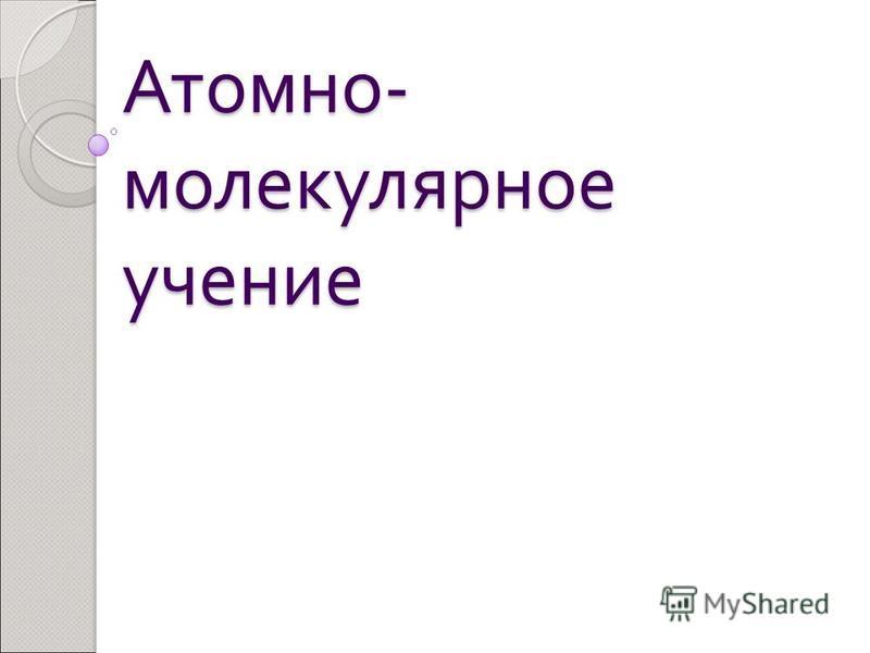 Атомно - молекулярное учение