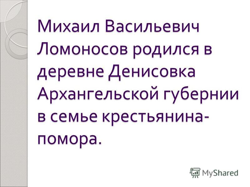Михаил Васильевич Ломоносов родился в деревне Денисовка Архангельской губернии в семье крестьянина - помора.