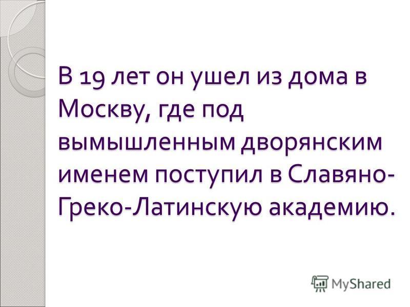 В 19 лет он ушел из дома в Москву, где под вымышленным дворянским именем поступил в Славяно - Греко - Латинскую академию.