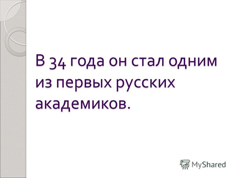 В 34 года он стал одним из первых русских академиков.