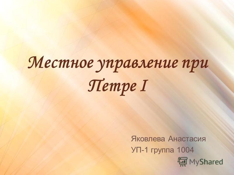 Местное управление при Петре I Яковлева Анастасия УП-1 группа 1004