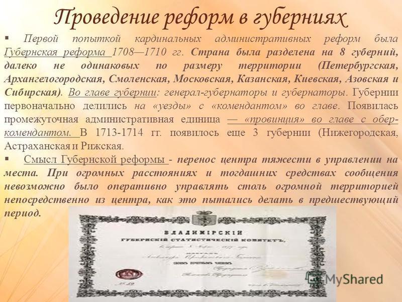 Проведение реформ в губерниях Первой попыткой кардинальных административных реформ была Губернская реформа 17081710 гг. Страна была разделена на 8 губерний, далеко не одинаковых по размеру территории (Петербургская, Архангелогородская, Смоленская, Мо