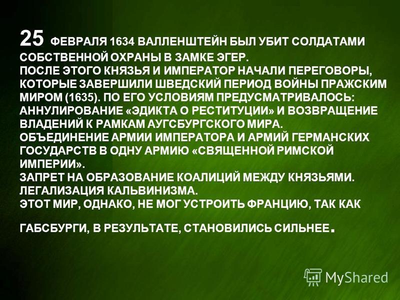 25 ФЕВРАЛЯ 1634 ВАЛЛЕНШТЕЙН БЫЛ УБИТ СОЛДАТАМИ СОБСТВЕННОЙ ОХРАНЫ В ЗАМКЕ ЭГЕР. ПОСЛЕ ЭТОГО КНЯЗЬЯ И ИМПЕРАТОР НАЧАЛИ ПЕРЕГОВОРЫ, КОТОРЫЕ ЗАВЕРШИЛИ ШВЕДСКИЙ ПЕРИОД ВОЙНЫ ПРАЖСКИМ МИРОМ (1635). ПО ЕГО УСЛОВИЯМ ПРЕДУСМАТРИВАЛОСЬ: АННУЛИРОВАНИЕ «ЭДИКТА