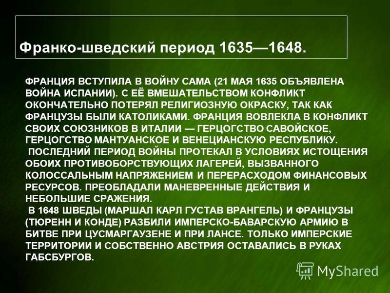 ФРАНЦИЯ ВСТУПИЛА В ВОЙНУ САМА (21 МАЯ 1635 ОБЪЯВЛЕНА ВОЙНА ИСПАНИИ). С ЕЁ ВМЕШАТЕЛЬСТВОМ КОНФЛИКТ ОКОНЧАТЕЛЬНО ПОТЕРЯЛ РЕЛИГИОЗНУЮ ОКРАСКУ, ТАК КАК ФРАНЦУЗЫ БЫЛИ КАТОЛИКАМИ. ФРАНЦИЯ ВОВЛЕКЛА В КОНФЛИКТ СВОИХ СОЮЗНИКОВ В ИТАЛИИ ГЕРЦОГСТВО САВОЙСКОЕ, Г