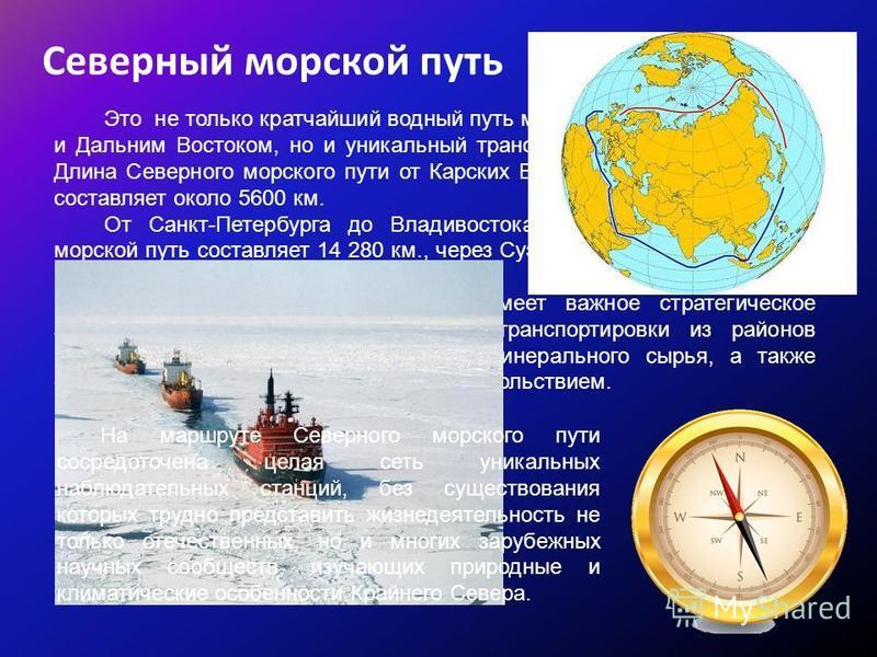 Северный морской путь Это не только кратчайший водный путь между Европейской Россией и Дальним Востоком, но и уникальный трансконтинентальный маршрут. Длина Северного морского пути от Карских Ворот до бухты Провидения составляет около 5600 км. От Сан
