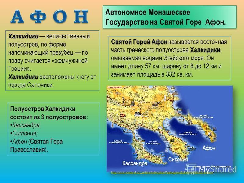 Автономное Монашеское Государство на Святой Горе Афон. Святой Горой Афон Халкидики Святой Горой Афон называется восточная часть греческого полуострова Халкидики, омываемая водами Эгейского моря. Он имеет длину 57 км, ширину от 8 до 12 км и занимает п