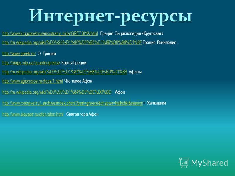 http://www.krugosvet.ru/enc/strany_mira/GRETSIYA.htmlhttp://www.krugosvet.ru/enc/strany_mira/GRETSIYA.html Греция. Энциклопедия «Кругосвет» http://ru.wikipedia.org/wiki/%D0%93%D1%80%D0%B5%D1%86%D0%B8%D1%8Fhttp://ru.wikipedia.org/wiki/%D0%93%D1%80%D0%