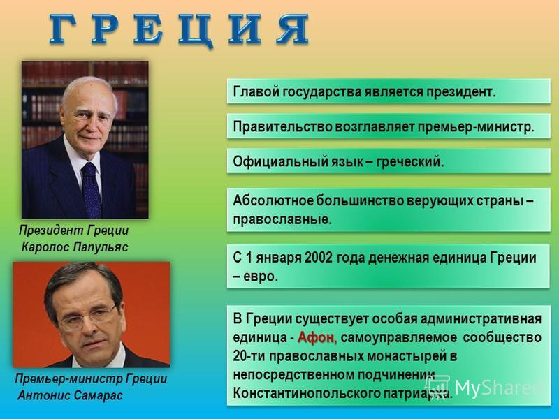 Главой государства является президент. Правительство возглавляет премьер-министр. Афон, В Греции существует особая административная единица - Афон, самоуправляемое сообщество 20-ти православных монастырей в непосредственном подчинении Константинополь