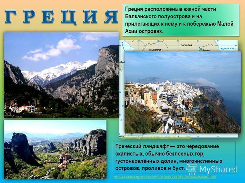 http://www.krugosvet.ru/enc/strany_mira/GRETSIYA.html Греция расположена в южной части Балканского полуострова и на прилегающих к нему и к побережью Малой Азии островах. Греческий ландшафт это чередование скалистых, обычно безлесных гор, густонаселён