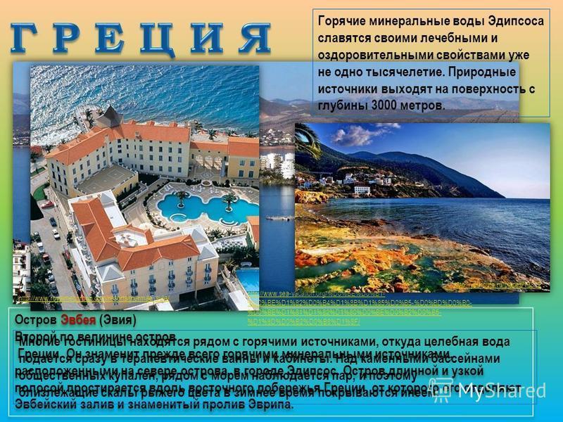 Эвбея Остров Эвбея (Эвия) Второй по величине остров Греции. Он знаменит прежде всего горячими минеральными источниками, расположенными на севере острова, в городе Эдипсос. Остров длинной и узкой полосой простирается вдоль восточного побережья Греции,