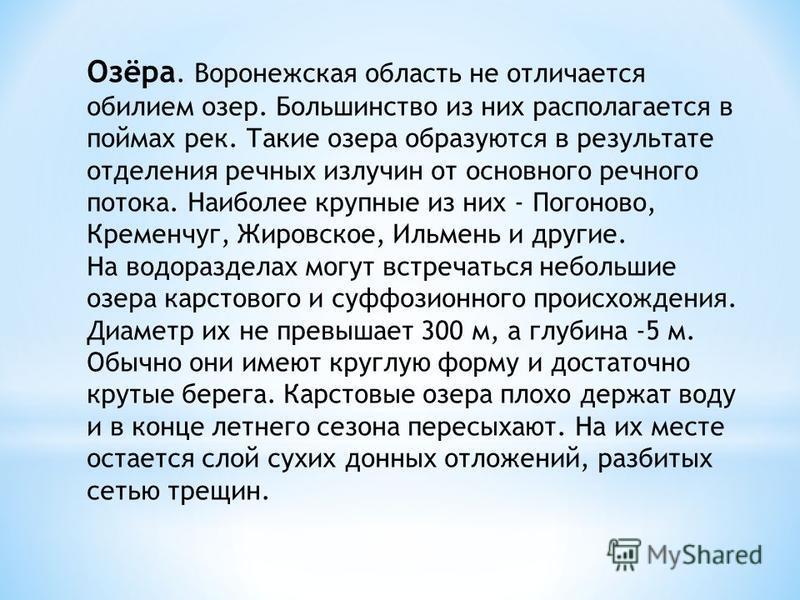 Озёра. Воронежская область не отличается обилием озер. Большинство из них располагается в поймах рек. Такие озера образуются в результате отделения речных излучин от основного речного потока. Наиболее крупные из них - Погоново, Кременчуг, Жировское,