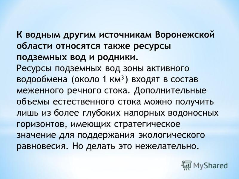 К водным другим источникам Воронежской области относятся также ресурсы подземных вод и родники. Ресурсы подземных вод зоны активного водообмена (около 1 км³) входят в состав меженного речного стока. Дополнительные объемы естественного стока можно пол