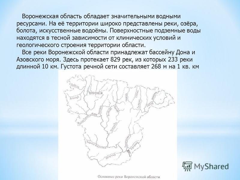 Воронежская область обладает значительными водными ресурсами. На её территории широко представлены реки, озёра, болота, искусственные водоёмы. Поверхностные подземные воды находятся в тесной зависимости от клинических условий и геологического строени