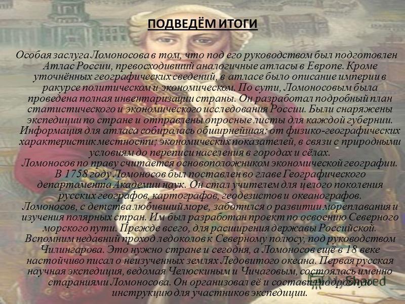 ПОДВЕДЁМ ИТОГИ Особая заслуга Ломоносова в том, что под его руководством был подготовлен Атлас России, превосходивший аналогичные атласы в Европе. Кроме уточнённых географических сведений, в атласе было описание империи в ракурсе политическом и эконо