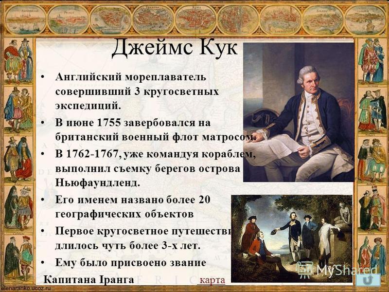 Джеймс Кук Английский мореплаватель совершивший 3 кругосветных экспедиций. В июне 1755 завербовался на британский военный флот матросом. В 1762-1767, уже командуя кораблем, выполнил съемку берегов острова Ньюфаундленд. Его именем названо более 20 гео