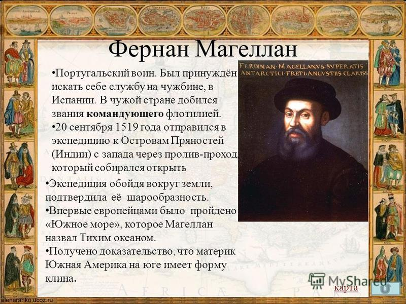 Фернан Магеллан Португальский воин. Был принуждён искать себе службу на чужбине, в Испании. В чужой стране добился звания командующего флотилией. 20 сентября 1519 года отправился в экспедицию к Островам Пряностей (Индии) с запада через пролив-проход,
