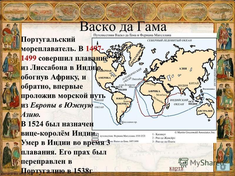 Васко да Гама Португальский мореплаватель. В 1497- 1499 совершил плавание из Лиссабона в Индию, обогнув Африку, и обратно, впервые проложив морской путь из Европы в Южную Азию. В 1524 был назначен вице-королём Индии. Умер в Индии во время 3 плавания.