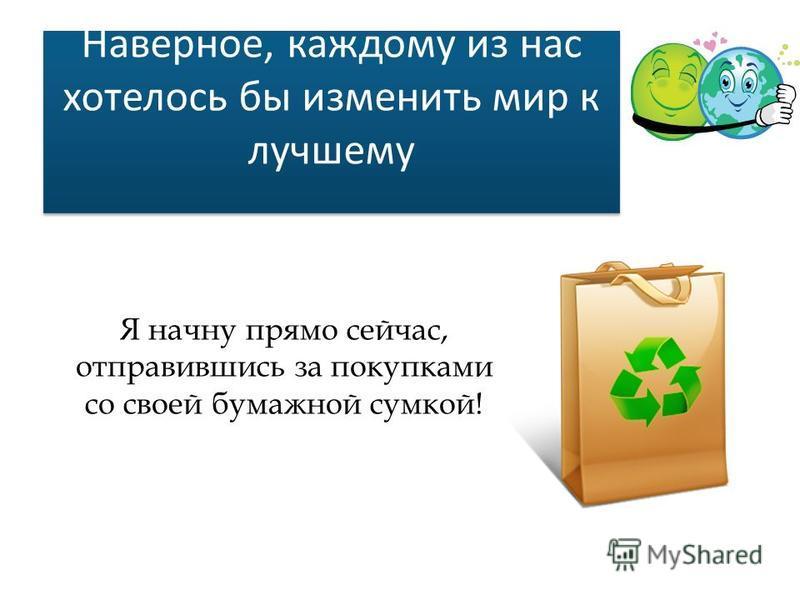 Наверное, каждому из нас хотелось бы изменить мир к лучшему Я начну прямо сейчас, отправившись за покупками со своей бумажной сумкой!