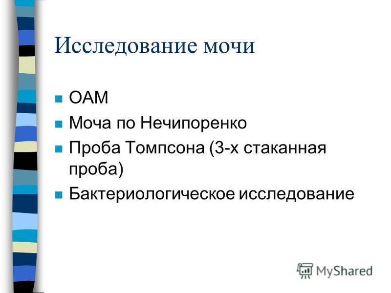 Исследование мочи n ОАМ n Моча по Нечипоренко n Проба Томпсона (3-х стаканная проба) n Бактериологическое исследование