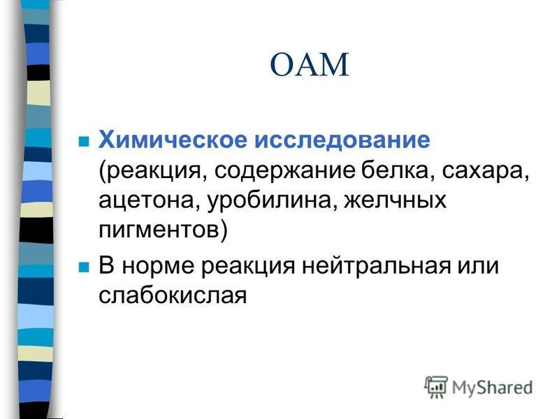 ОАМ n Химическое исследование (реакция, содержание белка, сахара, ацетона, уробилина, желчных пигментов) n В норме реакция нейтральная или слабокислая