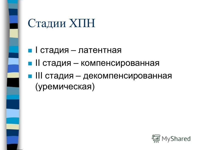 Стадии ХПН n I стадия – латентная n II стадия – компенсированная n III стадия – декомпенсированная (уремическая)