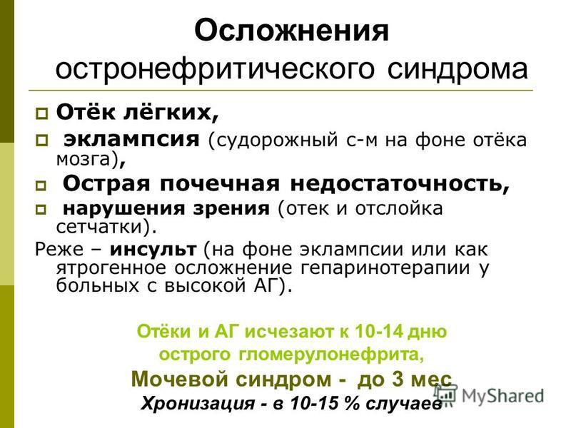 Осложнения остро нефритического синдрома Отёк лёгких, эклампсия (судорожный с-м на фоне отёка мозга), Острая почечная недостаточность, нарушения зрения (отек и отслойка сетчатки). Реже – инсульт (на фоне эклампсии или как ятрогенное осложнение гепари