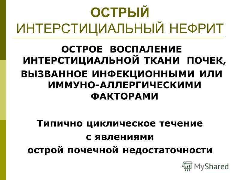 ОСТРЫЙ ИНТЕРСТИЦИАЛЬНЫЙ НЕФРИТ ОСТРОЕ ВОСПАЛЕНИЕ ИНТЕРСТИЦИАЛЬНОЙ ТКАНИ ПОЧЕК, ВЫЗВАННОЕ ИНФЕКЦИОННЫМИ ИЛИ ИММУНО-АЛЛЕРГИЧЕСКИМИ ФАКТОРАМИ Типично циклическое течение с явлениями острой почечной недостаточности
