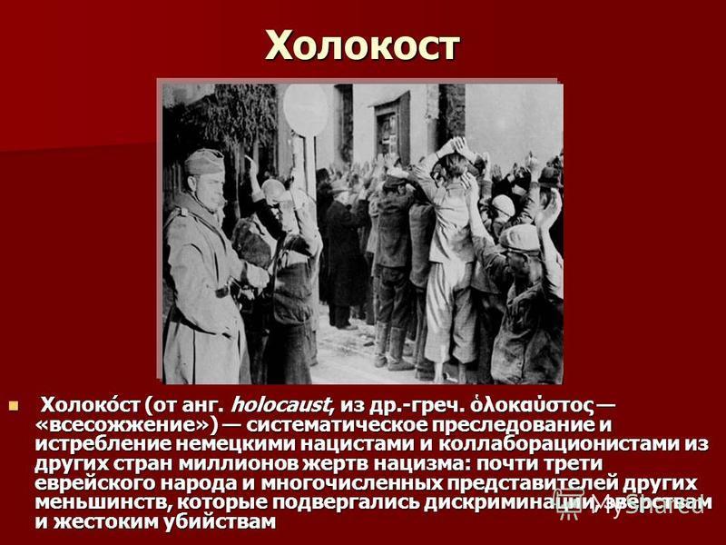 Холокост Холоко́ст (от анг. holocaust, из др.-греч. λοκαύστος «всесожжение») систематическое преследование и истребление немецкими нацистами и коллаборационистами из других стран миллионов жертв нацизма: почти трети еврейского народа и многочисленных