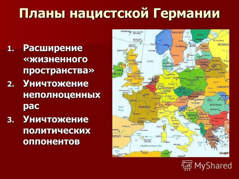 Планы нацистской Германии 1. Расширение «жизненного пространства» 2. Уничтожение неполноценных рас 3. Уничтожение политических оппонентов