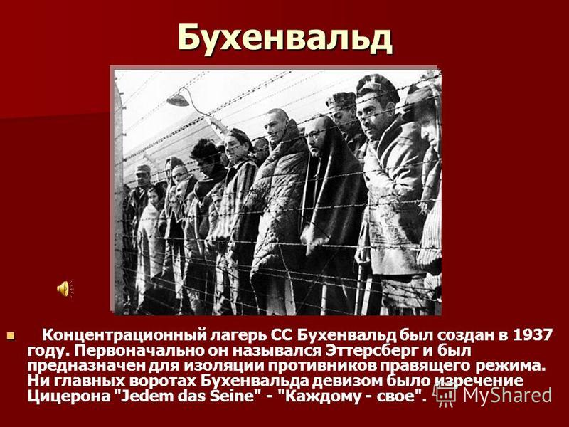 Бухенвальд Концентрационный лагерь СС Бухенвальд был создан в 1937 году. Первоначально он назывался Эттерсберг и был предназначен для изоляции противников правящего режима. Ни главных воротах Бухенвальда девизом было изречение Цицерона