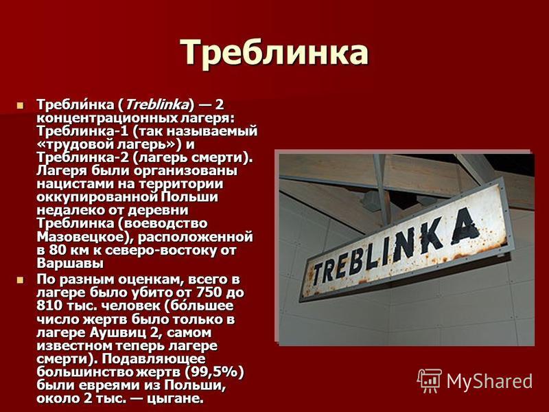 Треблинка Требли́нка (Treblinka) 2 концентрационных лагеря: Треблинка-1 (так называемый «трудовой лагерь») и Треблинка-2 (лагерь смерти). Лагеря были организованы нацистами на территории оккупированной Польши недалеко от деревни Треблинка (воеводство