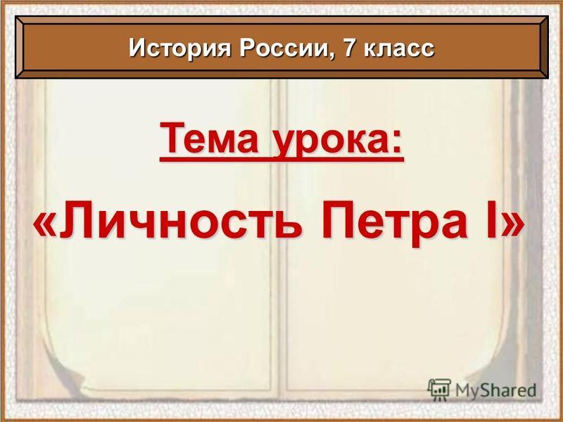 Тема урока: «Личность Петра I» История России, 7 класс