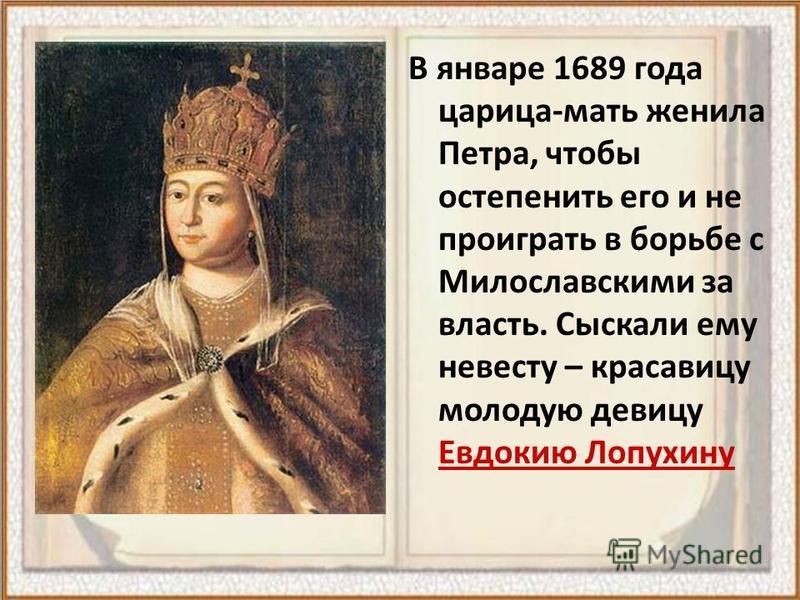 В январе 1689 года царица-мать женила Петра, чтобы остепенить его и не проиграть в борьбе с Милославскими за власть. Сыскали ему невесту – красавицу молодую девицу Евдокию Лопухину