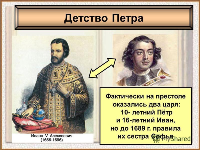 Фактически на престоле оказались два царя: 10- летний Пётр и 16-летний Иван, но до 1689 г. правила их сестра Софья Детство Петра