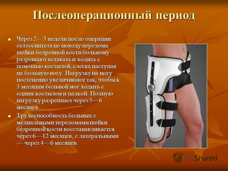 Послеоперационный период Через 23 недели после операции остеосинтеза по поводу перелома шейки бедренной кости больному разрешают вставать и ходить с помощью костылей, слегка наступая на больную ногу. Нагрузку на ногу постепенно увеличивают так, чтобы