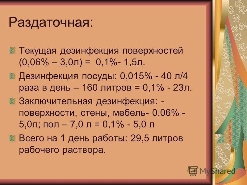 Раздаточная: Текущая дезинфекция поверхностей (0,06% – 3,0 л) = 0,1%- 1,5 л. Дезинфекция посуды: 0,015% - 40 л/4 раза в день – 160 литров = 0,1% - 23 л. Заключительная дезинфекция: - поверхности, стены, мебель- 0,06% - 5,0 л; пол – 7,0 л = 0,1% - 5,0