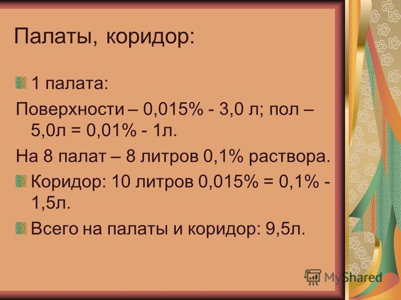 Палаты, коридор: 1 палата: Поверхности – 0,015% - 3,0 л; пол – 5,0 л = 0,01% - 1 л. На 8 палат – 8 литров 0,1% раствора. Коридор: 10 литров 0,015% = 0,1% - 1,5 л. Всего на палаты и коридор: 9,5 л.