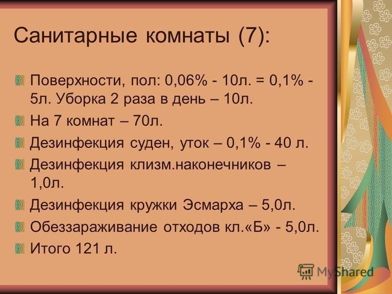 Санитарные комнаты (7): Поверхности, пол: 0,06% - 10 л. = 0,1% - 5 л. Уборка 2 раза в день – 10 л. На 7 комнат – 70 л. Дезинфекция суден, уток – 0,1% - 40 л. Дезинфекция клизм.наконечников – 1,0 л. Дезинфекция кружки Эсмарха – 5,0 л. Обеззараживание