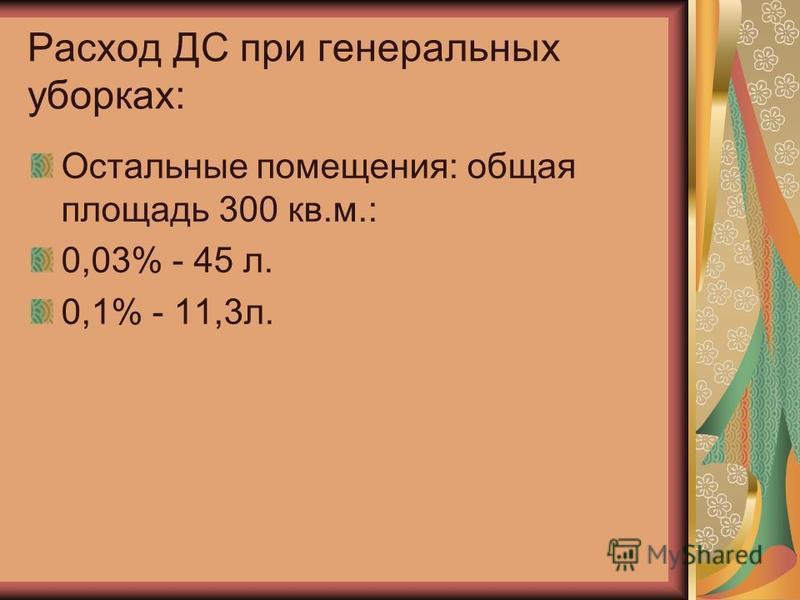 Расход ДС при генеральных уборках: Остальные помещения: общая площадь 300 кв.м.: 0,03% - 45 л. 0,1% - 11,3 л.