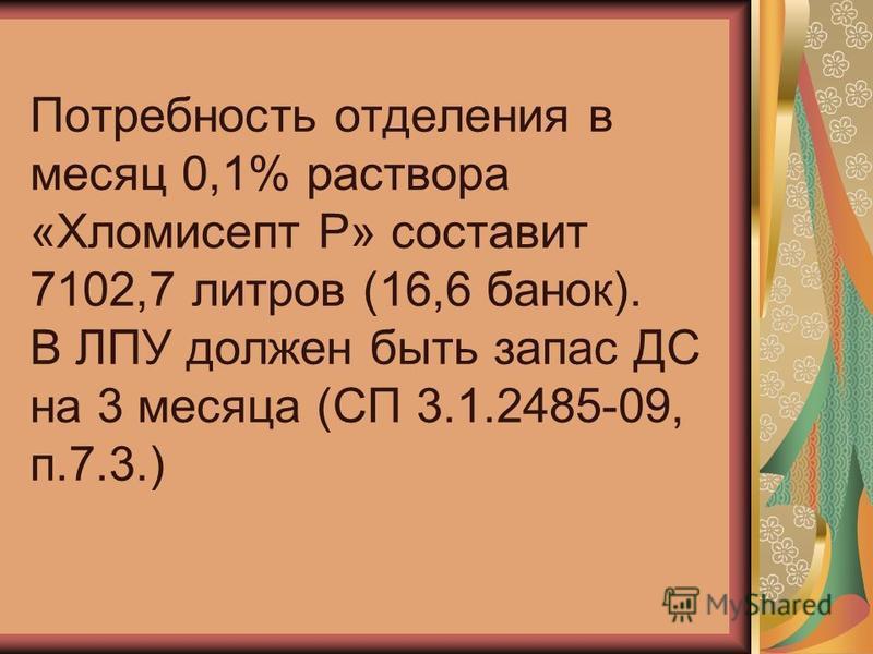Потребность отделения в месяц 0,1% раствора «Хломисепт Р» составит 7102,7 литров (16,6 банок). В ЛПУ должен быть запас ДС на 3 месяца (СП 3.1.2485-09, п.7.3.)