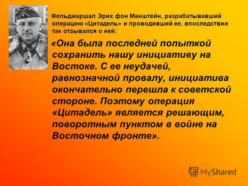 Фельдмаршал Эрих фон Манштейн, разрабатывавший операцию «Цитадель» и проводивший ее, впоследствии так отзывался о ней: «Она была последней попыткой сохранить нашу инициативу на Востоке. С ее неудачей, равнозначной провалу, инициатива окончательно пер